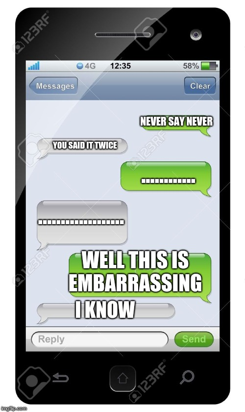 Blank text conversation | NEVER SAY NEVER YOU SAID IT TWICE ............ ................... WELL THIS IS EMBARRASSING I KNOW | image tagged in blank text conversation | made w/ Imgflip meme maker