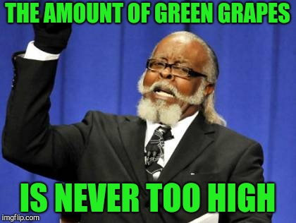 Too Damn High Meme | THE AMOUNT OF GREEN GRAPES IS NEVER TOO HIGH | image tagged in memes,too damn high | made w/ Imgflip meme maker