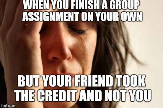 First World Problems Meme | WHEN YOU FINISH A GROUP ASSIGNMENT ON YOUR OWN BUT YOUR FRIEND TOOK THE CREDIT AND NOT YOU | image tagged in memes,first world problems | made w/ Imgflip meme maker