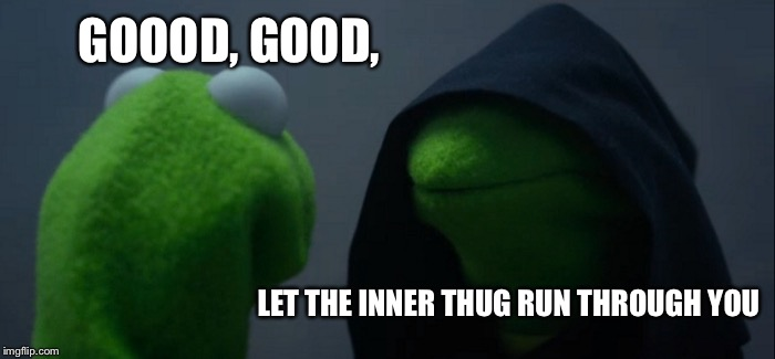 Evil Kermit Meme | GOOOD, GOOD, LET THE INNER THUG RUN THROUGH YOU | image tagged in memes,evil kermit | made w/ Imgflip meme maker