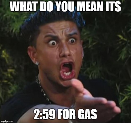 DJ Pauly D Meme | WHAT DO YOU MEAN ITS 2:59 FOR GAS | image tagged in memes,dj pauly d | made w/ Imgflip meme maker