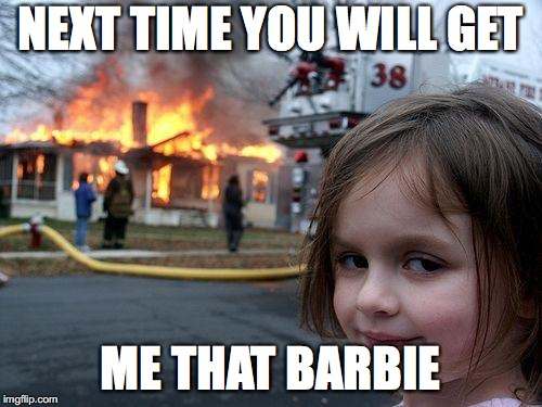 Disaster Girl Meme | NEXT TIME YOU WILL GET ME THAT BARBIE | image tagged in memes,disaster girl | made w/ Imgflip meme maker