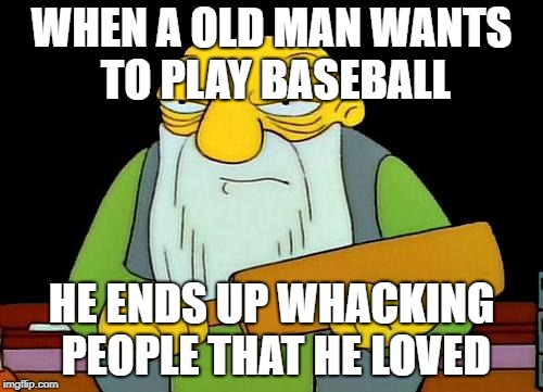 That's a paddlin' | WHEN A OLD MAN WANTS TO PLAY BASEBALL HE ENDS UP WHACKING PEOPLE THAT HE LOVED | image tagged in memes,that's a paddlin' | made w/ Imgflip meme maker