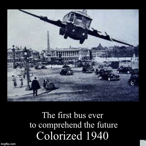 Where we landin boys? | Colorized 1940 | The first bus ever to comprehend the future | image tagged in funny,demotivationals,memes,fortnite,bus,lol | made w/ Imgflip demotivational maker