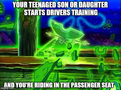 Driver's training with the flying dutchman | YOUR TEENAGED SON OR DAUGHTER STARTS DRIVERS TRAINING AND YOU'RE RIDING IN THE PASSENGER SEAT | image tagged in you're good,flying dutchman,spongebob squarepants,drivers training,spongebob,the flying dutchman | made w/ Imgflip meme maker