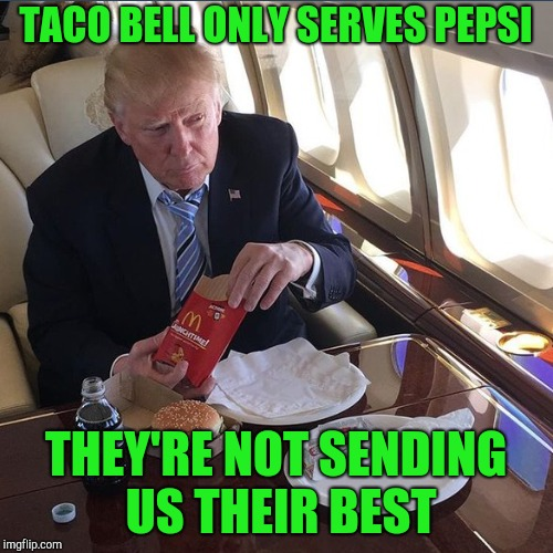 TACO BELL ONLY SERVES PEPSI THEY'RE NOT SENDING US THEIR BEST | made w/ Imgflip meme maker