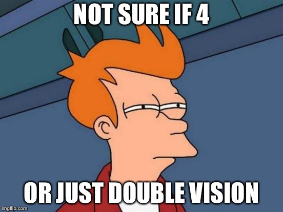 Futurama Fry Meme | NOT SURE IF 4 OR JUST DOUBLE VISION | image tagged in memes,futurama fry | made w/ Imgflip meme maker