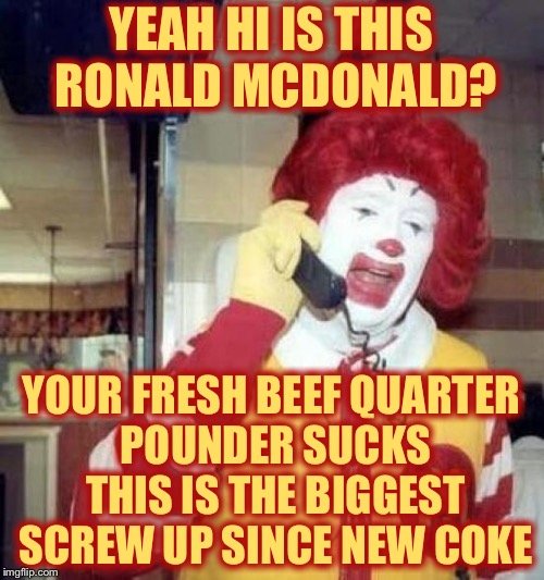ronald mcdonalds call |  YEAH HI IS THIS RONALD MCDONALD? YOUR FRESH BEEF QUARTER POUNDER SUCKS THIS IS THE BIGGEST SCREW UP SINCE NEW COKE | image tagged in ronald mcdonalds call,memes,true story bro | made w/ Imgflip meme maker