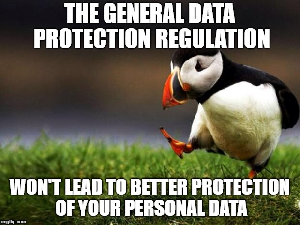 Smart businessmen will just find new ways to lure assent out of you to misuse your data | THE GENERAL DATA PROTECTION REGULATION WON'T LEAD TO BETTER PROTECTION OF YOUR PERSONAL DATA | image tagged in memes,unpopular opinion puffin | made w/ Imgflip meme maker