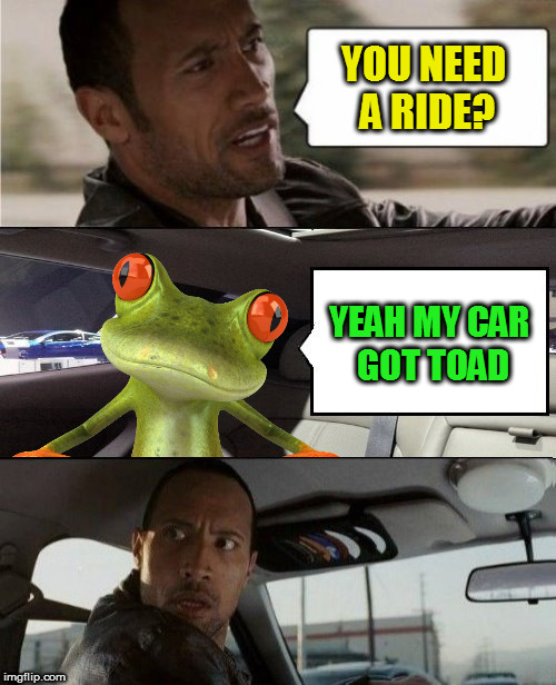 YOU NEED A RIDE? YEAH MY CAR GOT TOAD | made w/ Imgflip meme maker