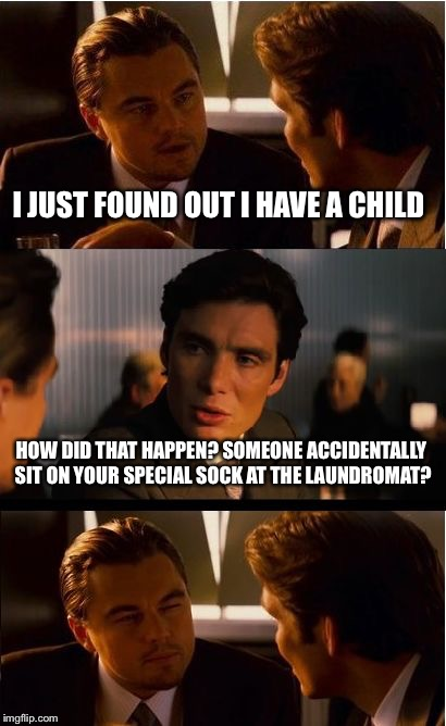 Inception Meme | I JUST FOUND OUT I HAVE A CHILD HOW DID THAT HAPPEN? SOMEONE ACCIDENTALLY SIT ON YOUR SPECIAL SOCK AT THE LAUNDROMAT? | image tagged in memes,inception | made w/ Imgflip meme maker