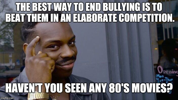 THE BEST WAY TO END BULLYING IS TO BEAT THEM IN AN ELABORATE COMPETITION. HAVEN'T YOU SEEN ANY 80'S MOVIES? | image tagged in memes,roll safe think about it | made w/ Imgflip meme maker