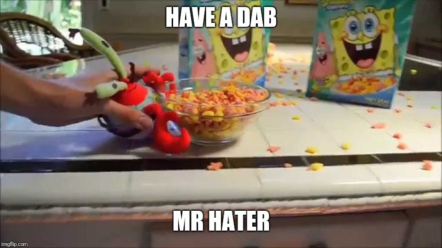 People dabbing on the haters...IT SUCKS! | HAVE A DAB MR HATER | image tagged in have a bowl mr x,memes,mr krabs,dab | made w/ Imgflip meme maker
