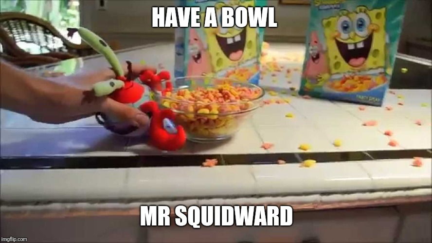 Have a bowl Mr X | HAVE A BOWL MR SQUIDWARD | image tagged in have a bowl mr x | made w/ Imgflip meme maker