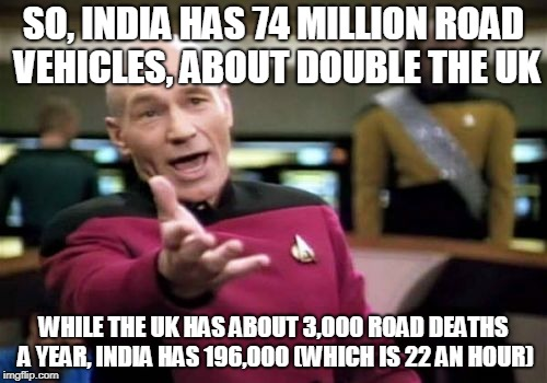 Stat of the Day | SO, INDIA HAS 74 MILLION ROAD VEHICLES, ABOUT DOUBLE THE UK WHILE THE UK HAS ABOUT 3,000 ROAD DEATHS A YEAR, INDIA HAS 196,000 (WHICH IS 22  | image tagged in memes,picard wtf,facts,fascinating,uk,roads | made w/ Imgflip meme maker