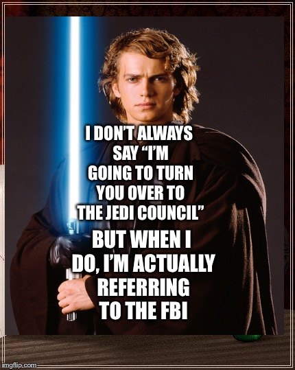 "Anakin Skywalker's Version of I Don't Always  | I DON'T ALWAYS SAY ""I'M GOING TO TURN YOU OVER TO THE JEDI COUNCIL"" BUT WHEN I DO, I'M ACTUALLY REFERRING TO THE FBI 