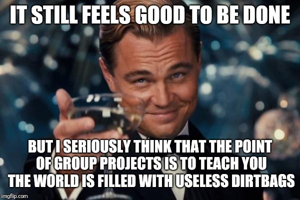 Leonardo Dicaprio Cheers Meme | IT STILL FEELS GOOD TO BE DONE BUT I SERIOUSLY THINK THAT THE POINT OF GROUP PROJECTS IS TO TEACH YOU THE WORLD IS FILLED WITH USELESS DIRTB | image tagged in memes,leonardo dicaprio cheers | made w/ Imgflip meme maker