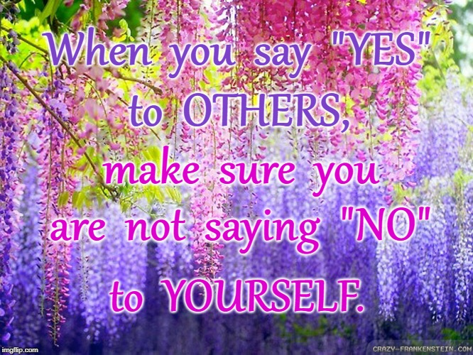 "When you say YES to others... | When  you  say  ""YES"" to  OTHERS, make  sure  you are  not  saying  ""NO"" to  YOURSELF. 