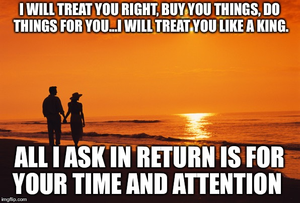couple beach | I WILL TREAT YOU RIGHT, BUY YOU THINGS, DO THINGS FOR YOU...I WILL TREAT YOU LIKE A KING. ALL I ASK IN RETURN IS FOR YOUR TIME AND ATTENTION | image tagged in couple beach | made w/ Imgflip meme maker