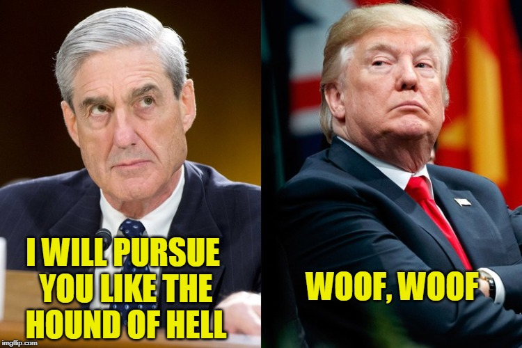 All Bark, No Bite | I WILL PURSUE YOU LIKE THE HOUND OF HELL WOOF, WOOF | image tagged in robert mueller,president trump,election 2016,russian investigation | made w/ Imgflip meme maker
