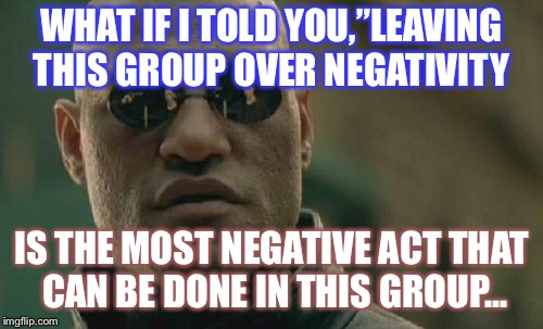 "Matrix Morpheus Meme | WHAT IF I TOLD YOU,""LEAVING THIS GROUP OVER NEGATIVITY IS THE MOST NEGATIVE ACT THAT CAN BE DONE IN THIS GROUP... 