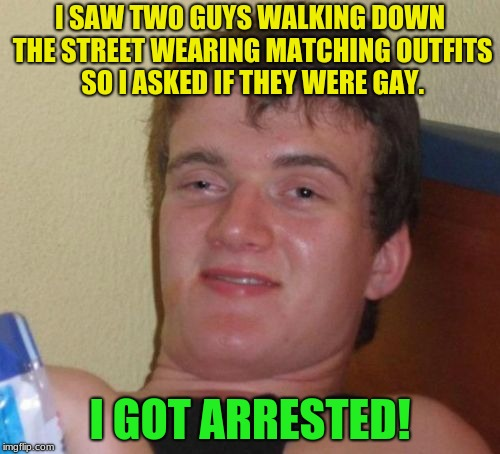 10 Guy Meme | I SAW TWO GUYS WALKING DOWN THE STREET WEARING MATCHING OUTFITS SO I ASKED IF THEY WERE GAY. I GOT ARRESTED! | image tagged in memes,10 guy | made w/ Imgflip meme maker