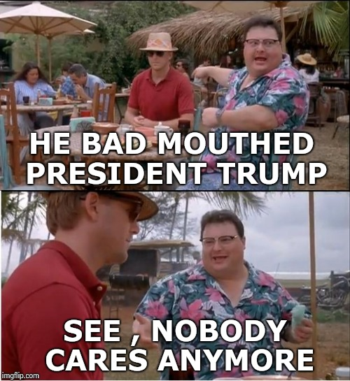Just keep it to yourself , ok  | HE BAD MOUTHED PRESIDENT TRUMP SEE , NOBODY CARES ANYMORE | image tagged in memes,see nobody cares,libtards,hear no evil,tired | made w/ Imgflip meme maker