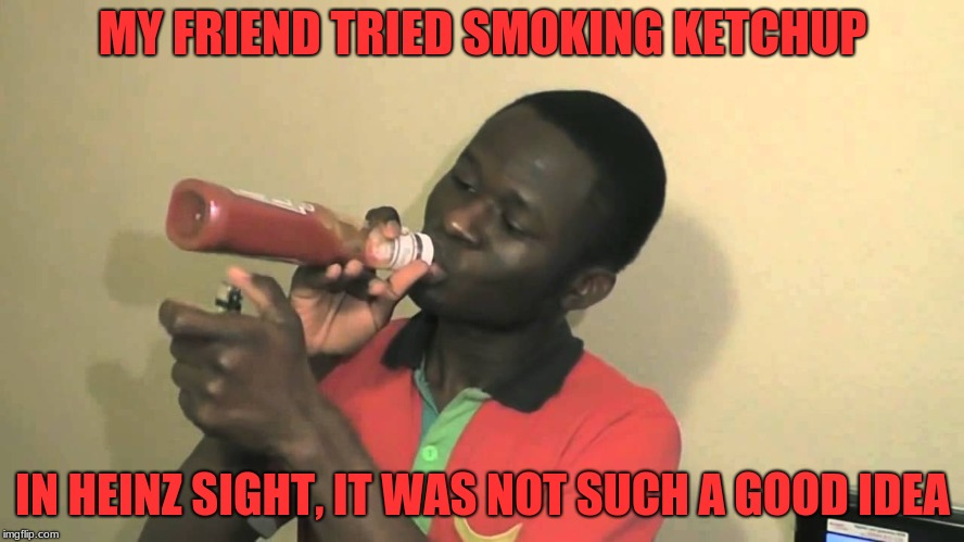 MY FRIEND TRIED SMOKING KETCHUP IN HEINZ SIGHT, IT WAS NOT SUCH A GOOD IDEA | image tagged in memes,heinz,ketchup,smoking | made w/ Imgflip meme maker
