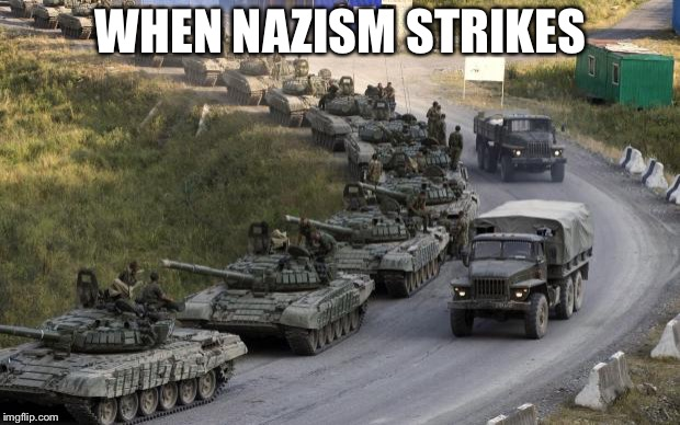 Nazism | WHEN NAZISM STRIKES | image tagged in tanks,memes,nazism,ww2 | made w/ Imgflip meme maker
