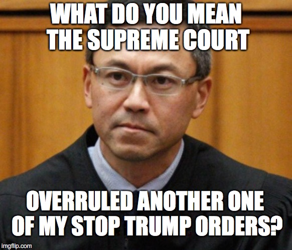 Whattt? | WHAT DO YOU MEAN THE SUPREME COURT OVERRULED ANOTHER ONE OF MY STOP TRUMP ORDERS? | image tagged in judge,supreme court,trump,winning | made w/ Imgflip meme maker