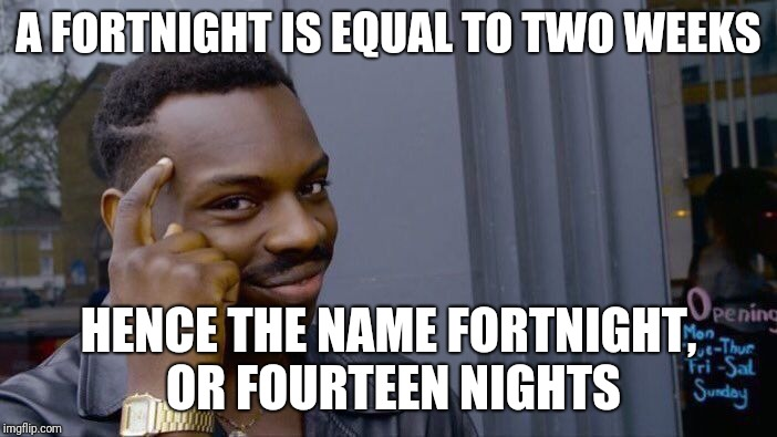 Roll Safe Think About It Meme | A FORTNIGHT IS EQUAL TO TWO WEEKS HENCE THE NAME FORTNIGHT, OR FOURTEEN NIGHTS | image tagged in memes,roll safe think about it | made w/ Imgflip meme maker