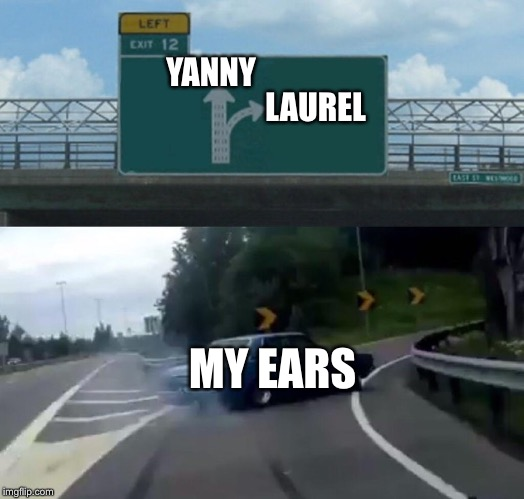 Left Exit 12 Off Ramp Meme | LAUREL YANNY MY EARS | image tagged in memes,left exit 12 off ramp | made w/ Imgflip meme maker