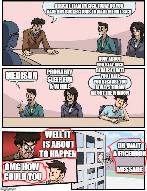 Sick Boss [the boss is sick] | ALRIGHT TEAM IM SICK TODAY DO YOU HAVE ANY SUGGESTIONS TO MAKE ME NOT SICK MEDISON PROBABLY SLEEP FOR A WHILE HOW ABOUT YOU STAY SICK BECAUS | image tagged in memes,boardroom meeting suggestion | made w/ Imgflip meme maker