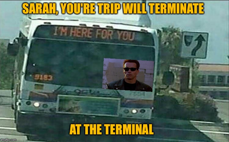 Ya, exact fare please. | SARAH, YOU'RE TRIP WILL TERMINATE AT THE TERMINAL | image tagged in bus,terminator,memes,funny | made w/ Imgflip meme maker