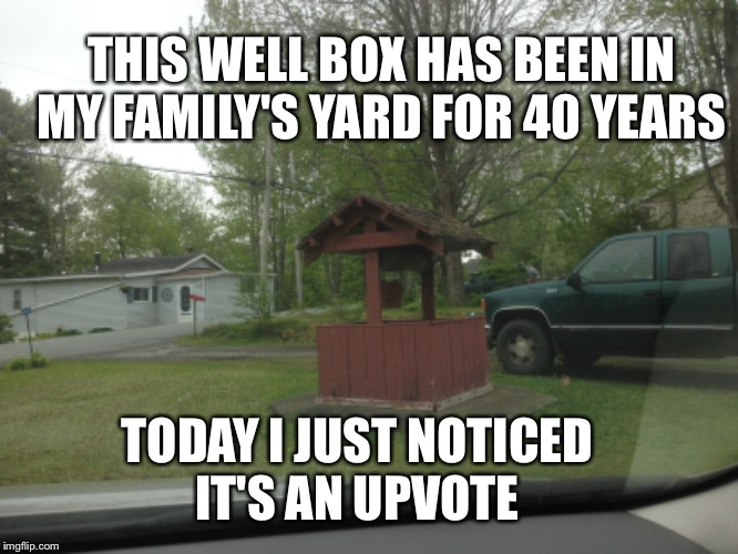 I meme too much  | TODAY I JUST NOTICED IT'S AN UPVOTE THIS WELL BOX HAS BEEN IN MY FAMILY'S YARD FOR 40 YEARS | image tagged in memes | made w/ Imgflip meme maker