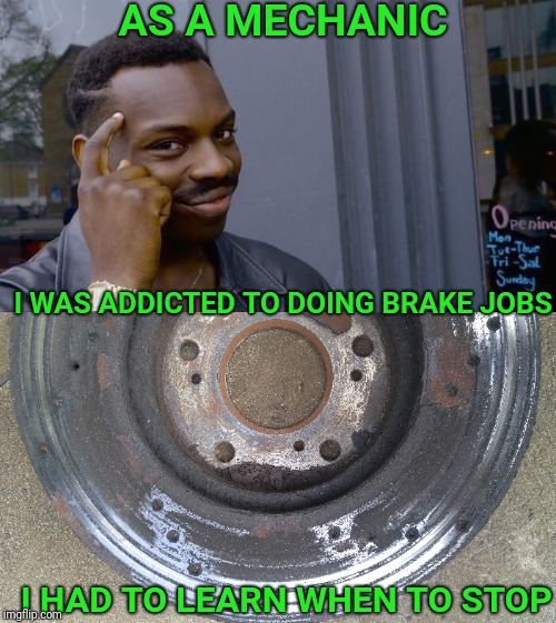 Roll safe and Stop safe | AS A MECHANIC I HAD TO LEARN WHEN TO STOP I WAS ADDICTED TO DOING BRAKE JOBS | image tagged in no brakes,brakes,mechanic,roll safe think about it,addiction,bad pun | made w/ Imgflip meme maker