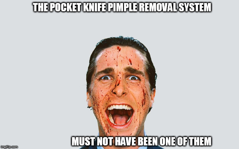 THE POCKET KNIFE PIMPLE REMOVAL SYSTEM MUST NOT HAVE BEEN ONE OF THEM | made w/ Imgflip meme maker