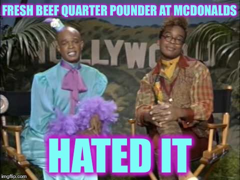 FRESH BEEF QUARTER POUNDER AT MCDONALDS HATED IT | image tagged in mcdonalds,mcdonald's,memes,funny,true story | made w/ Imgflip meme maker