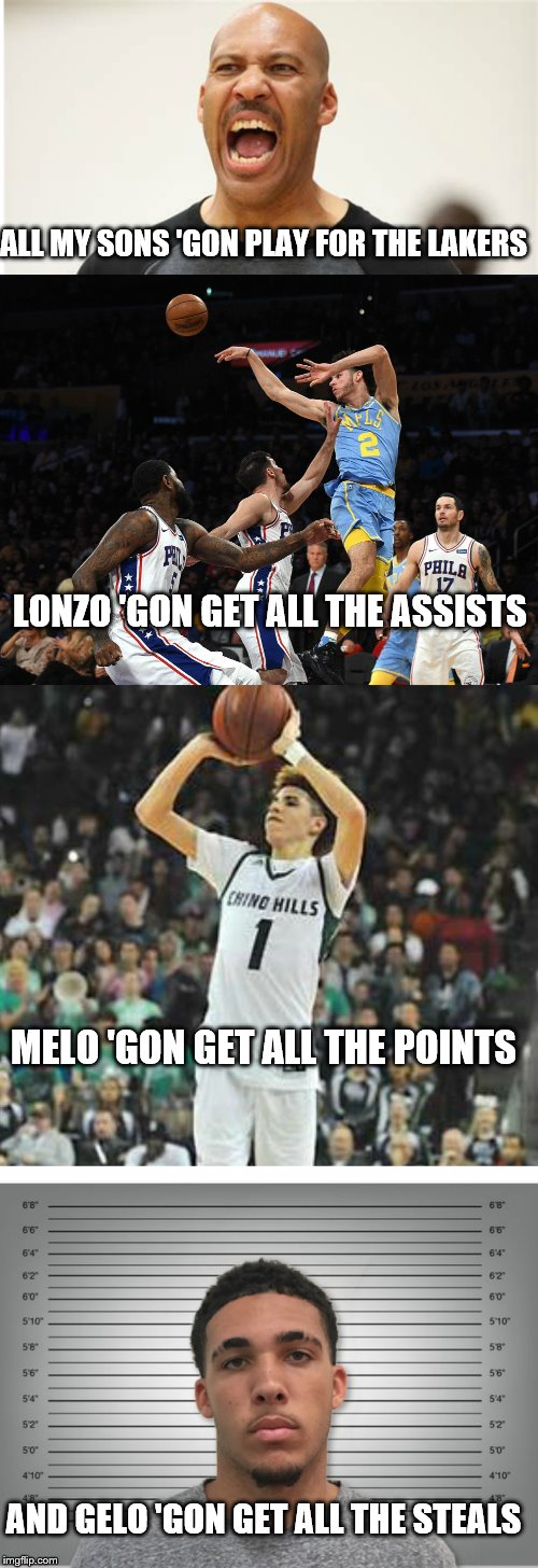 Lavar's Plan | ALL MY SONS 'GON PLAY FOR THE LAKERS AND GELO 'GON GET ALL THE STEALS LONZO 'GON GET ALL THE ASSISTS MELO 'GON GET ALL THE POINTS | image tagged in basketball,ball brothers,funny,best,lavar ball,lamelo ball | made w/ Imgflip meme maker