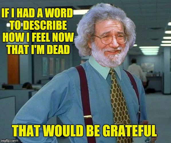 Bad Photoshop Sunday presents:  Did you see what I dead there? | IF I HAD A WORD TO DESCRIBE HOW I FEEL NOW THAT I'M DEAD THAT WOULD BE GRATEFUL | image tagged in bad photoshop sunday,jerry garcia,office space,grateful dead | made w/ Imgflip meme maker