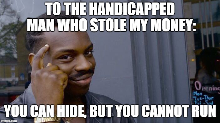 Roll Safe Think About It | TO THE HANDICAPPED MAN WHO STOLE MY MONEY: YOU CAN HIDE, BUT YOU CANNOT RUN | image tagged in memes,roll safe think about it,funny,handicapped,money,run | made w/ Imgflip meme maker