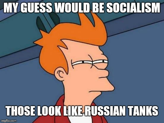 Futurama Fry Meme | MY GUESS WOULD BE SOCIALISM THOSE LOOK LIKE RUSSIAN TANKS | image tagged in memes,futurama fry | made w/ Imgflip meme maker