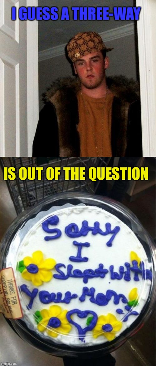 Sorry, not sorry. | I GUESS A THREE-WAY IS OUT OF THE QUESTION | image tagged in scumbag steve,threeway,memes,funny,cake | made w/ Imgflip meme maker