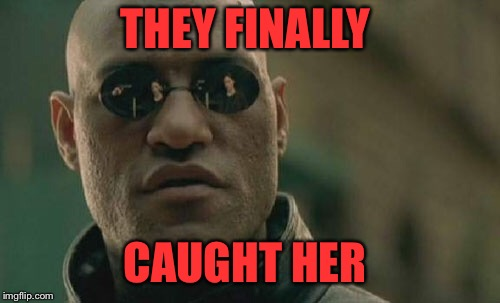 Matrix Morpheus Meme | THEY FINALLY CAUGHT HER | image tagged in memes,matrix morpheus | made w/ Imgflip meme maker
