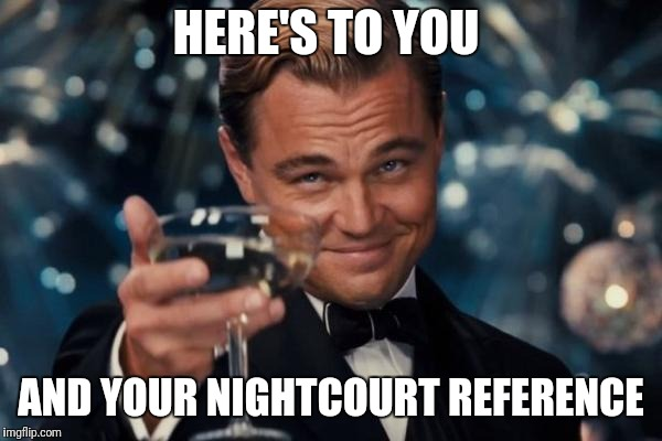Leonardo Dicaprio Cheers Meme | HERE'S TO YOU AND YOUR NIGHTCOURT REFERENCE | image tagged in memes,leonardo dicaprio cheers | made w/ Imgflip meme maker