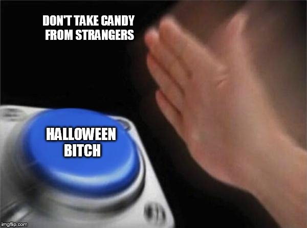Blank Nut Button Meme | DON'T TAKE CANDY FROM STRANGERS HALLOWEEN B**CH | image tagged in memes,blank nut button | made w/ Imgflip meme maker