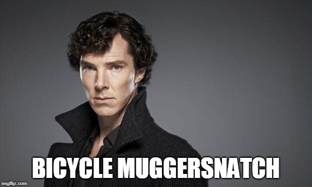 Bicycle Muggersnatch | BICYCLE MUGGERSNATCH | image tagged in benedict cumberbatch,bicycle,memes,meme,sherlock,sherlock holmes | made w/ Imgflip meme maker