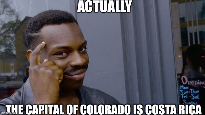 Roll Safe Think About It Meme | ACTUALLY THE CAPITAL OF COLORADO IS COSTA RICA | image tagged in memes,roll safe think about it | made w/ Imgflip meme maker