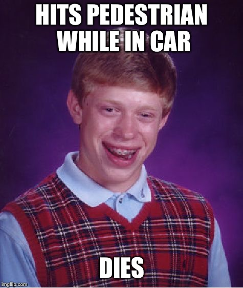 Bad Luck Brian Meme | HITS PEDESTRIAN WHILE IN CAR DIES | image tagged in memes,bad luck brian | made w/ Imgflip meme maker