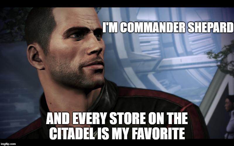 Discount endorsement  | I'M COMMANDER SHEPARD AND EVERY STORE ON THE CITADEL IS MY FAVORITE | image tagged in mass effect,shepard,funny | made w/ Imgflip meme maker